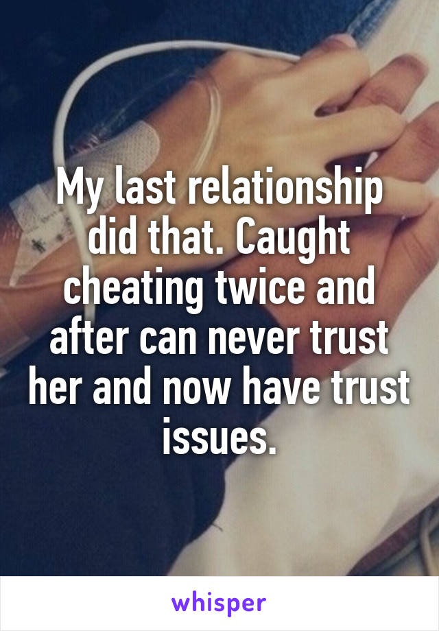 My last relationship did that. Caught cheating twice and after can never trust her and now have trust issues.