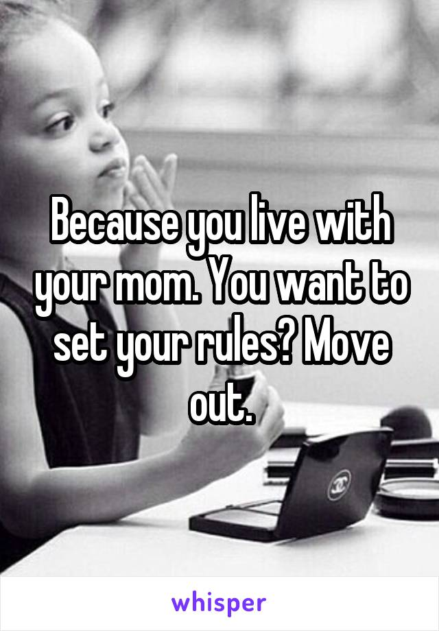 Because you live with your mom. You want to set your rules? Move out.