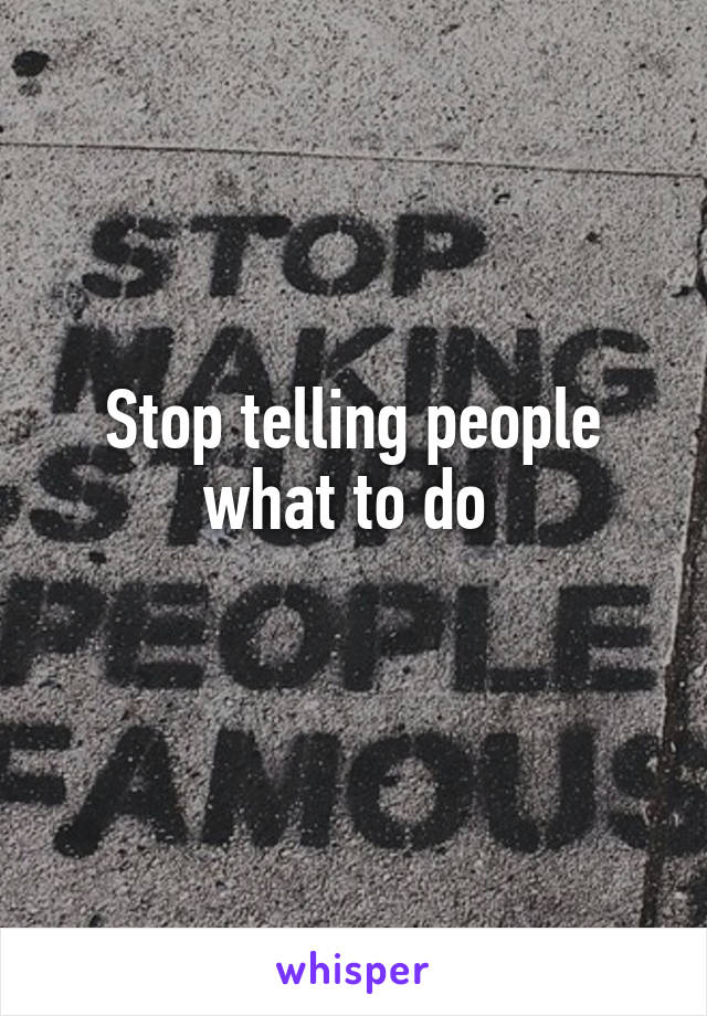 Stop telling people what to do