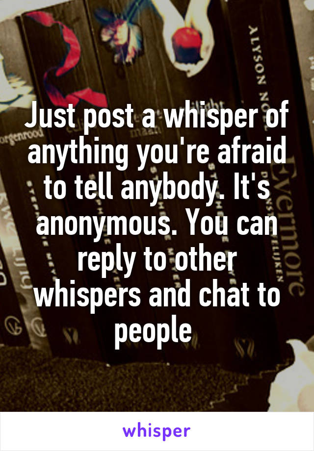 Just post a whisper of anything you're afraid to tell anybody. It's anonymous. You can reply to other whispers and chat to people