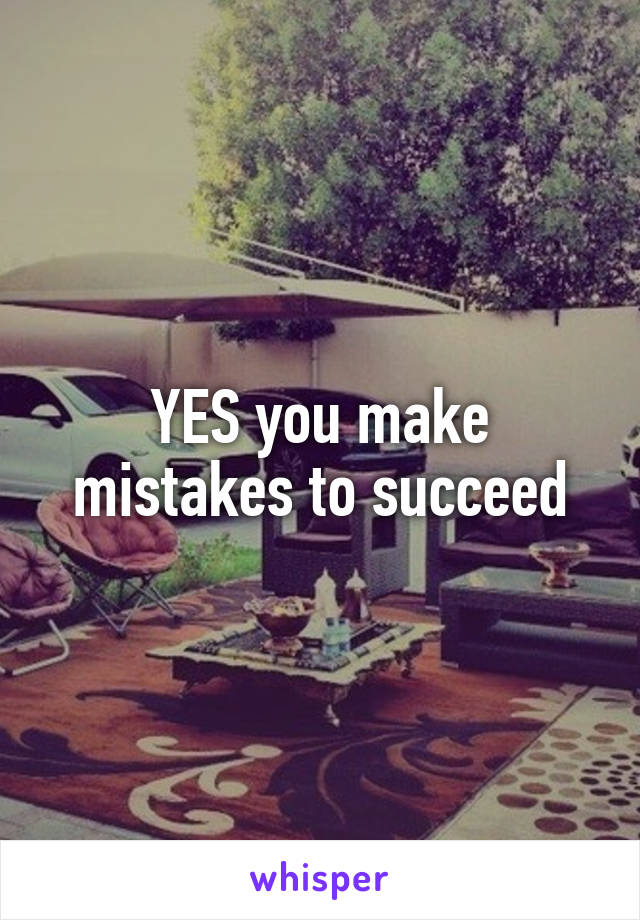 YES you make mistakes to succeed