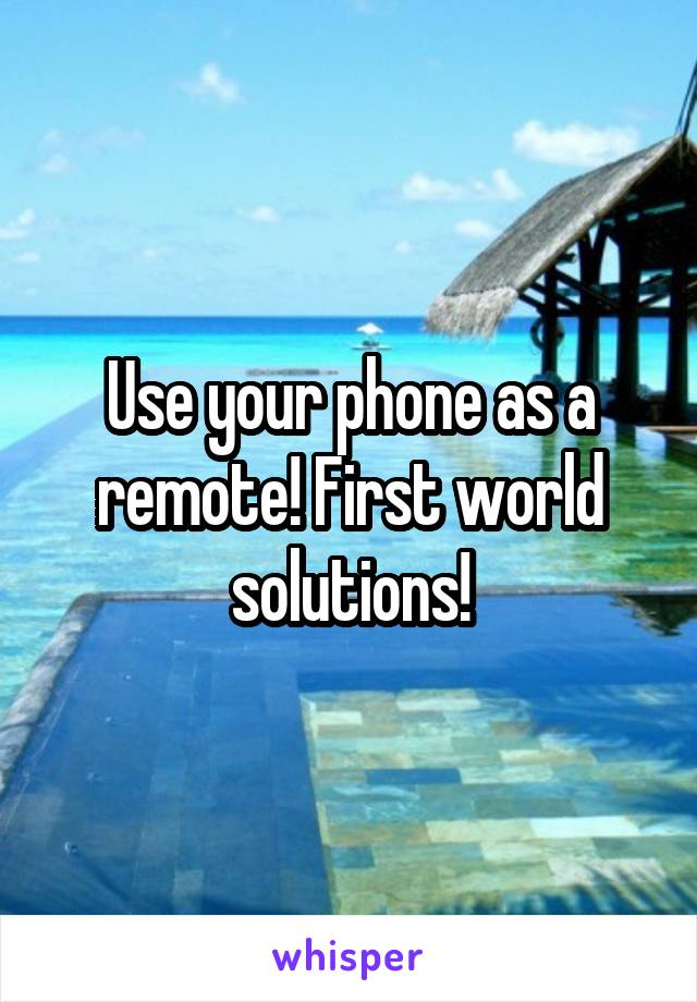 Use your phone as a remote! First world solutions!