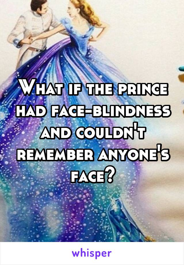 What if the prince had face-blindness and couldn't remember anyone's face?