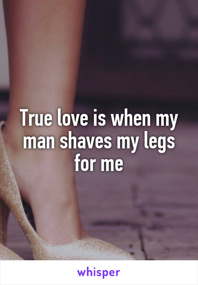 True love is when my man shaves my legs for me