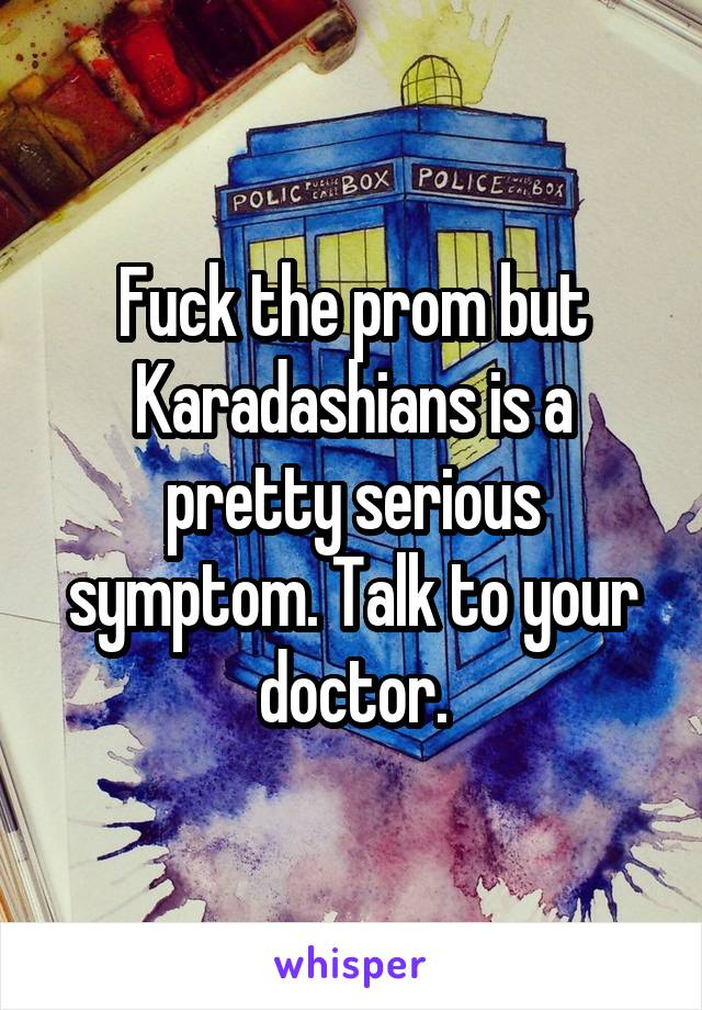 Fuck the prom but Karadashians is a pretty serious symptom. Talk to your doctor.