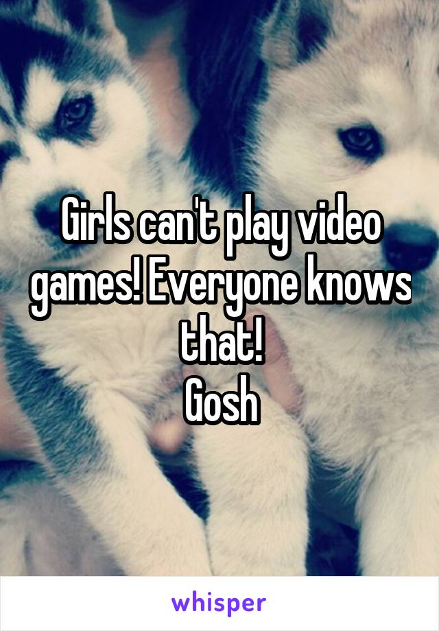 Girls can't play video games! Everyone knows that! Gosh