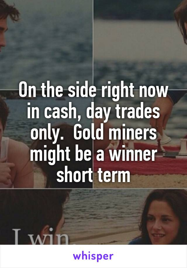 On the side right now in cash, day trades only.  Gold miners might be a winner short term