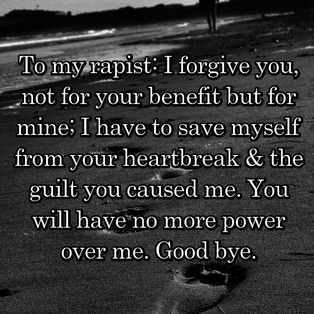 To my rapist: I forgive you, not for your benefit but for mine; I have to save myself from your heartbreak & the guilt you caused me. You will have no more power over me. Good bye.