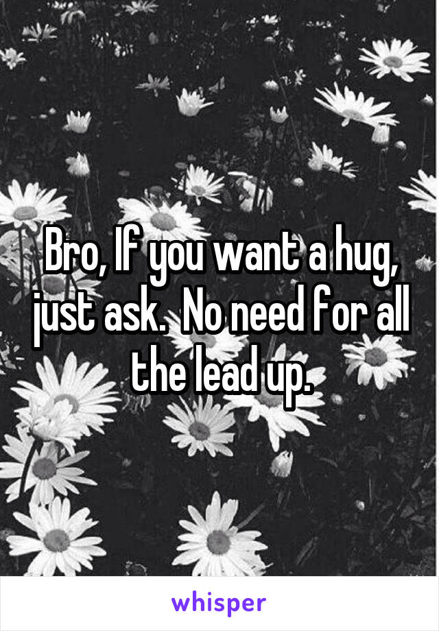 Bro, If you want a hug, just ask.  No need for all the lead up.