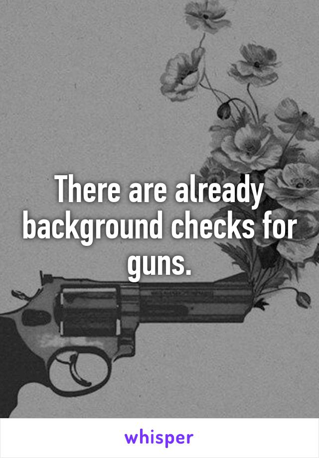 There are already background checks for guns.