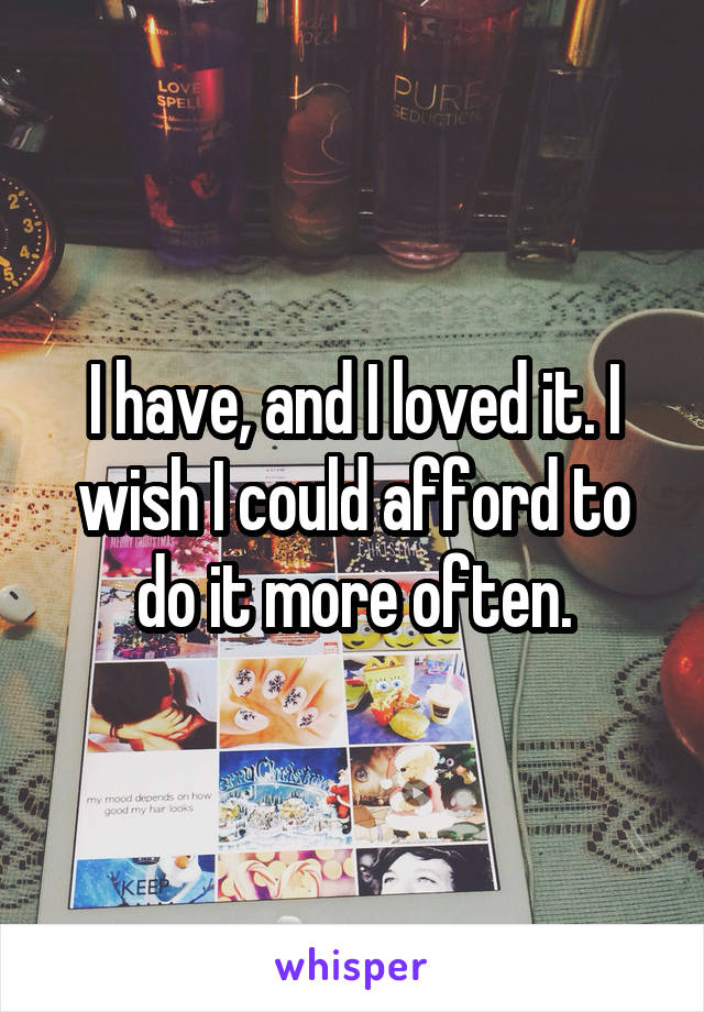 I have, and I loved it. I wish I could afford to do it more often.