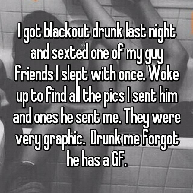 I got blackout drunk last night and sexted one of my guy friends I slept with once. Woke up to find all the pics I sent him and ones he sent me. They were very graphic.  Drunk me forgot he has a GF.