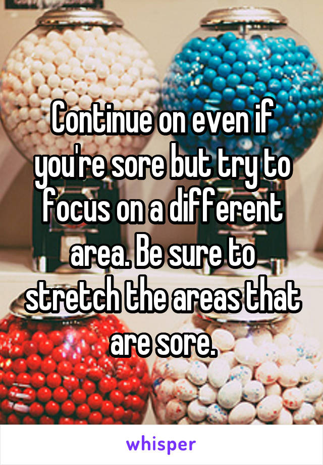 Continue on even if you're sore but try to focus on a different area. Be sure to stretch the areas that are sore.