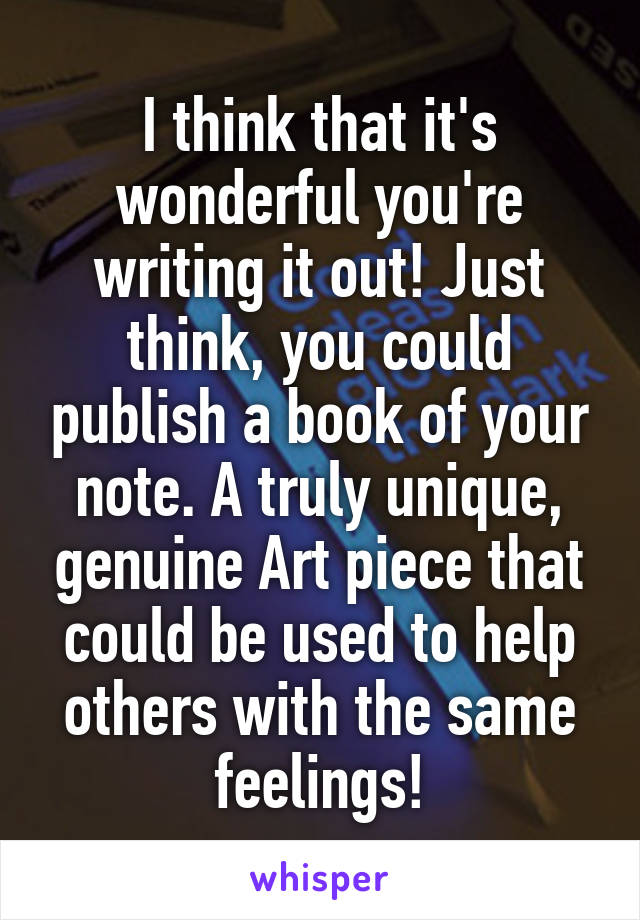I think that it's wonderful you're writing it out! Just think, you could publish a book of your note. A truly unique, genuine Art piece that could be used to help others with the same feelings!
