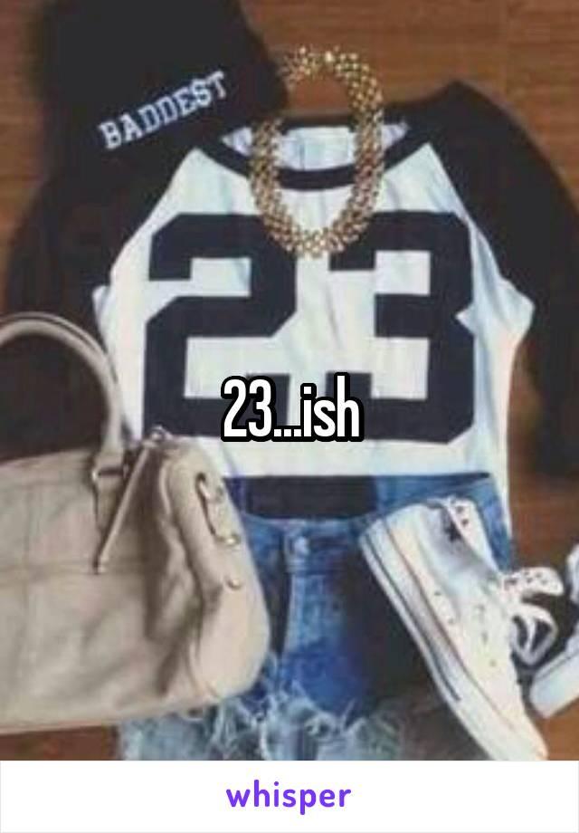 23...ish
