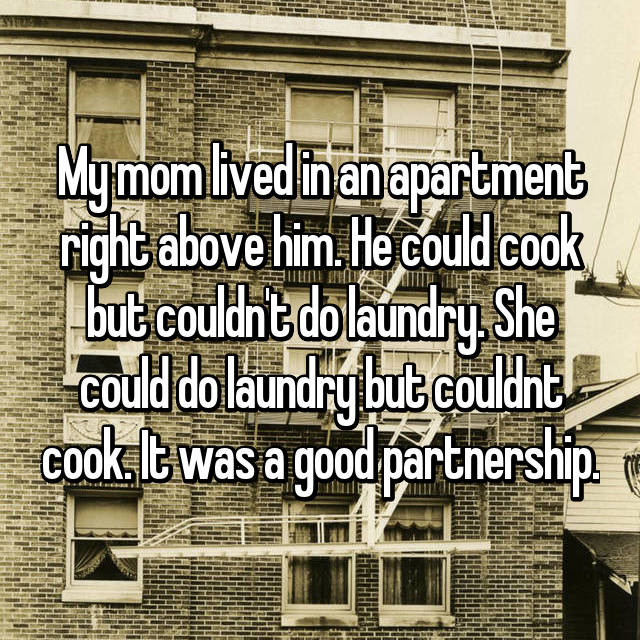My mom lived in an apartment right above him. He could cook but couldn't do laundry. She could do laundry but couldnt cook. It was a good partnership.