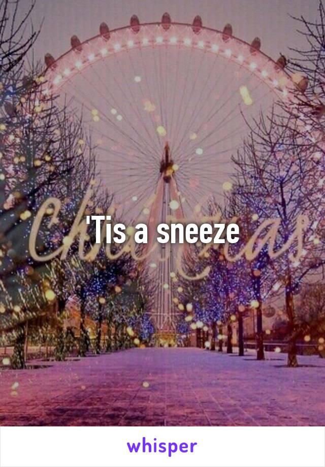 'Tis a sneeze