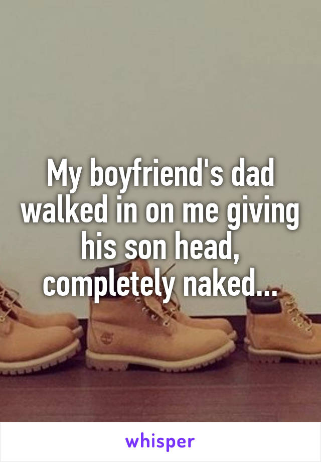My boyfriend's dad walked in on me giving his son head, completely naked...