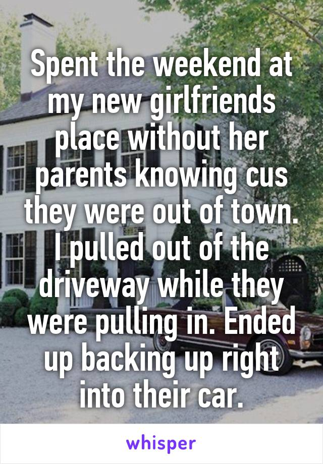 Spent the weekend at my new girlfriends place without her parents knowing cus they were out of town. I pulled out of the driveway while they were pulling in. Ended up backing up right into their car.
