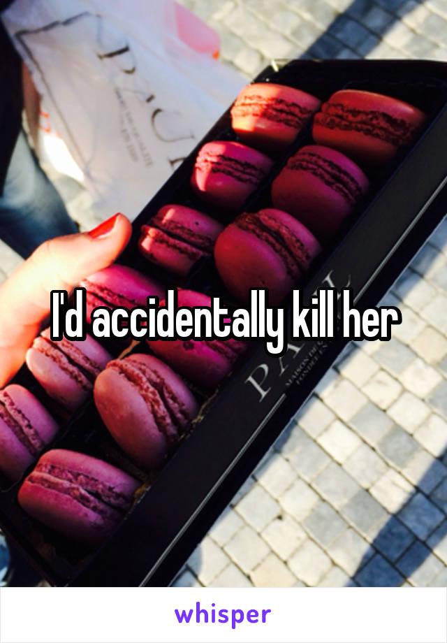 I'd accidentally kill her