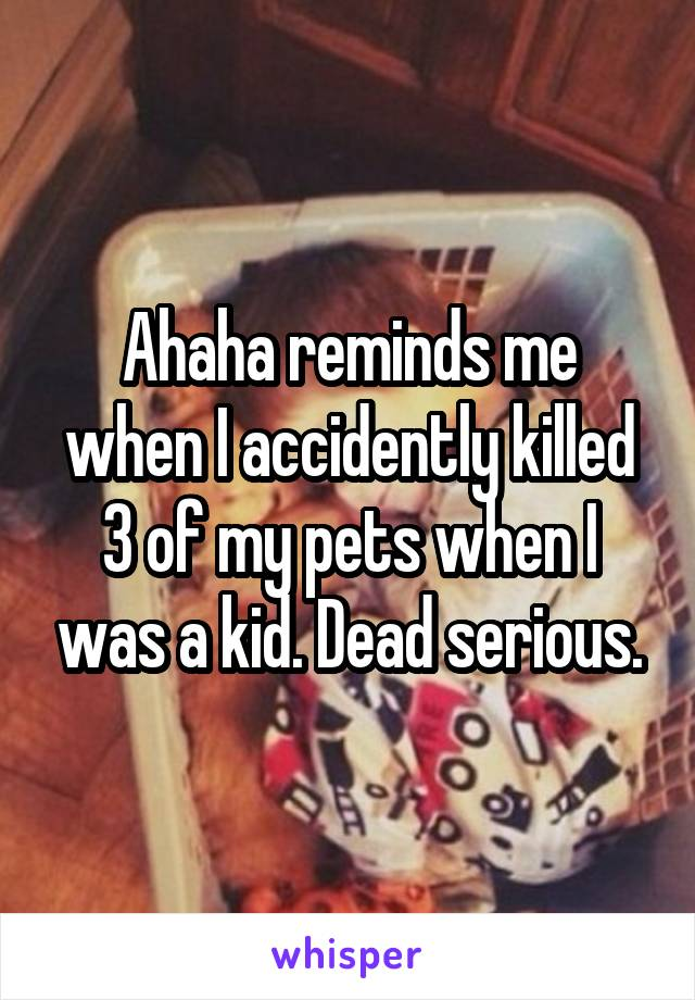 Ahaha reminds me when I accidently killed 3 of my pets when I was a kid. Dead serious.