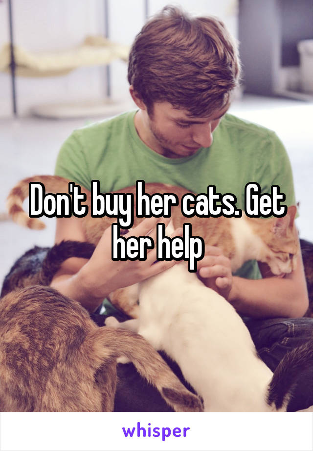 Don't buy her cats. Get her help