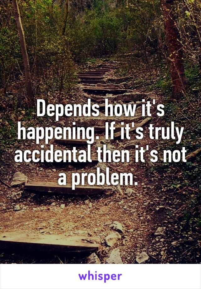 Depends how it's happening. If it's truly accidental then it's not a problem.