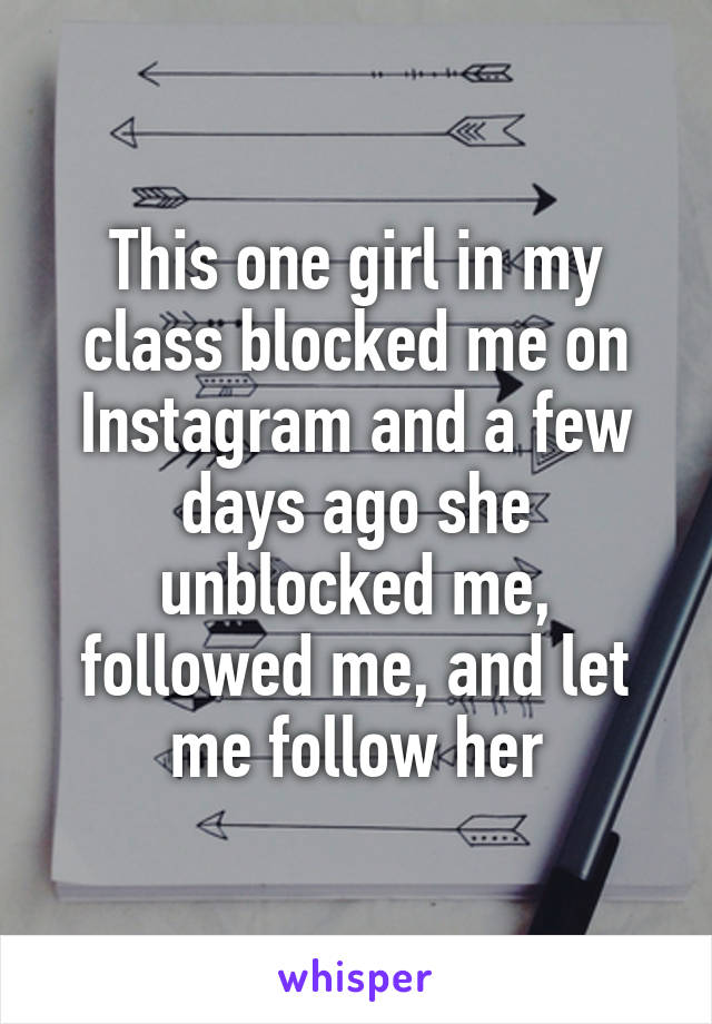 This one girl in my class blocked me on Instagram and a few
