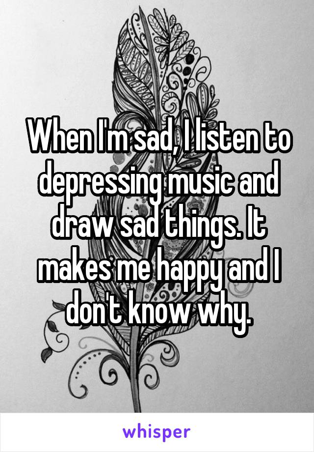When I M Sad I Listen To Depressing Music And Draw Sad Things It