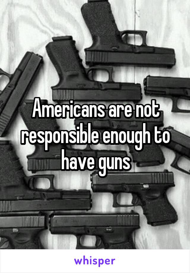 Americans are not responsible enough to have guns
