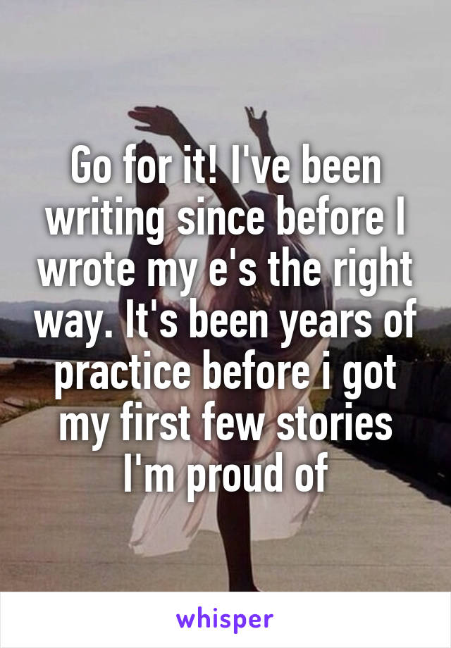 Go for it! I've been writing since before I wrote my e's the right way. It's been years of practice before i got my first few stories I'm proud of