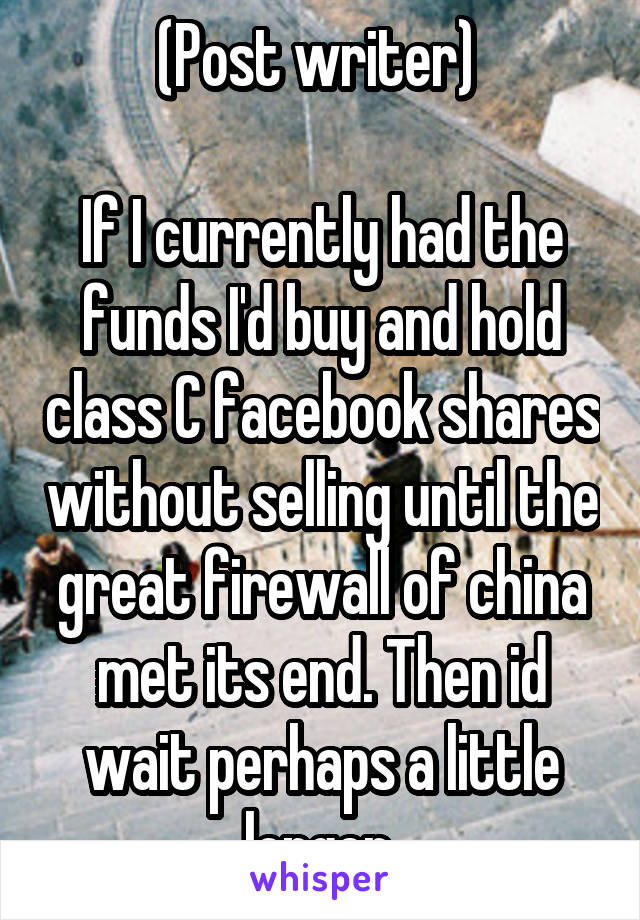 (Post writer)   If I currently had the funds I'd buy and hold class C facebook shares without selling until the great firewall of china met its end. Then id wait perhaps a little longer