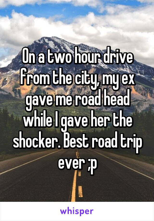 On a two hour drive from the city, my ex gave me road head while I gave her the shocker. Best road trip ever ;p