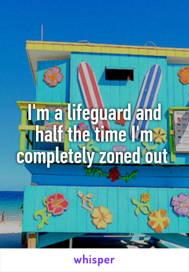 I'm a lifeguard and half the time I'm completely zoned out