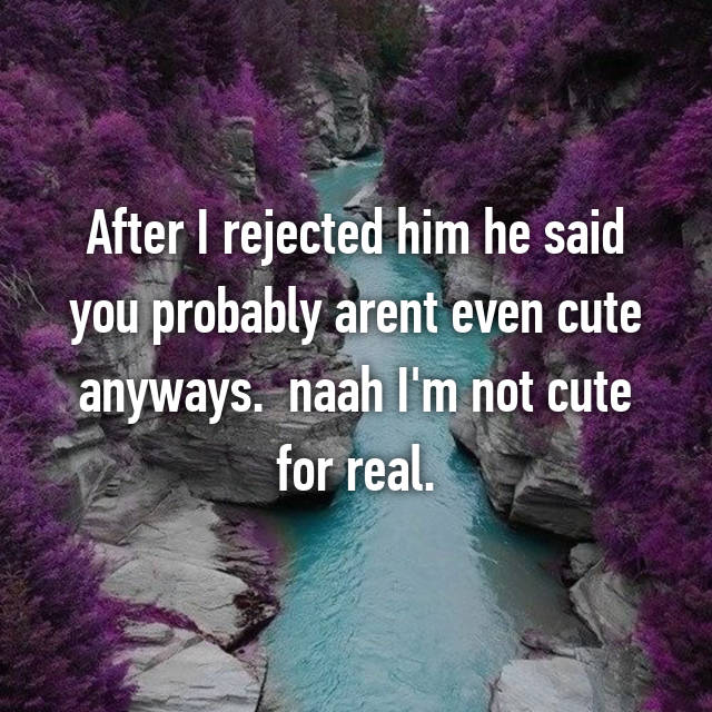 After I rejected him he said you probably arent even cute anyways. 😂 naah I'm not cute for real.