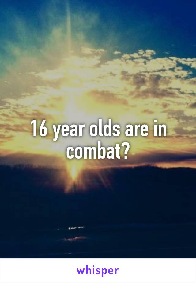 16 year olds are in combat?