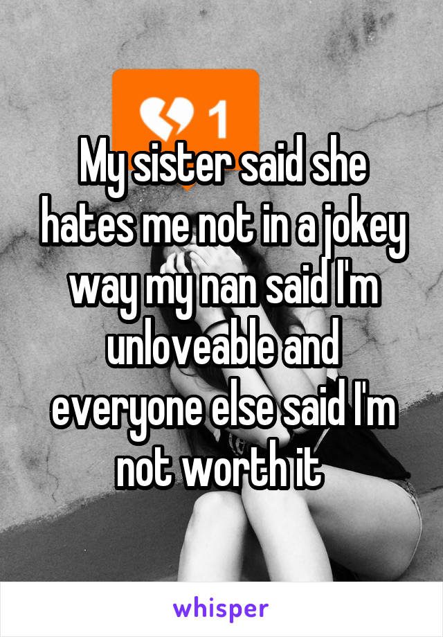My sister said she hates me not in a jokey way my nan said I'm unloveable and everyone else said I'm not worth it