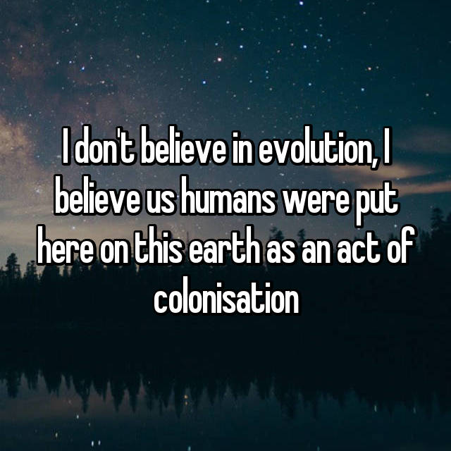I don't believe in evolution, I believe us humans were put here on this earth as an act of colonisation
