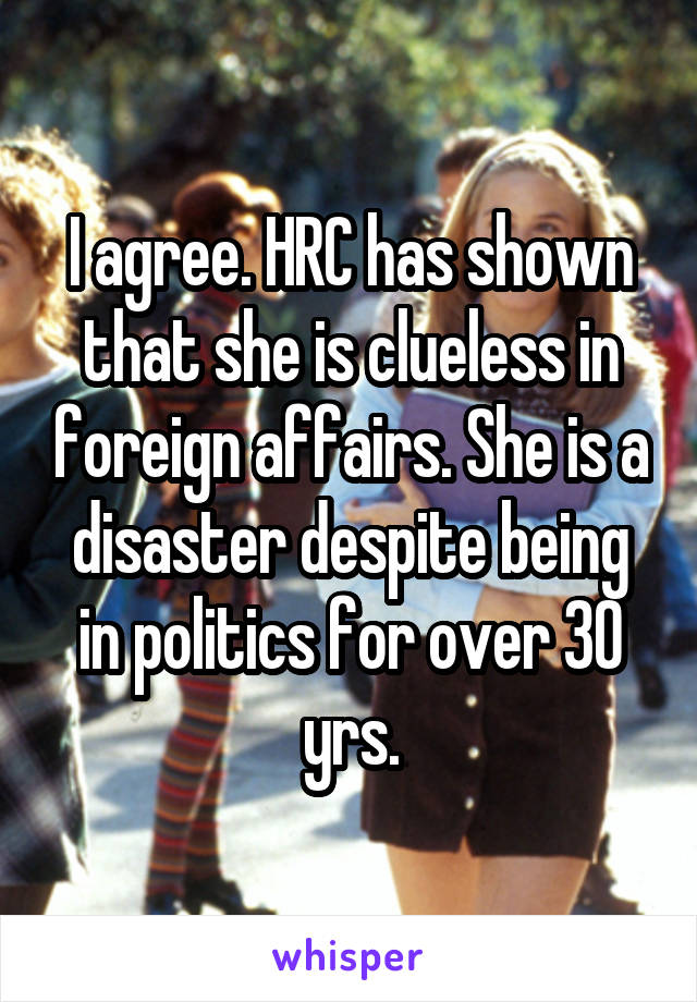 I agree. HRC has shown that she is clueless in foreign affairs. She is a disaster despite being in politics for over 30 yrs.