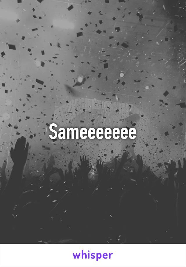 Sameeeeeee