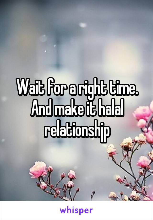 Wait for a right time. And make it halal relationshjp