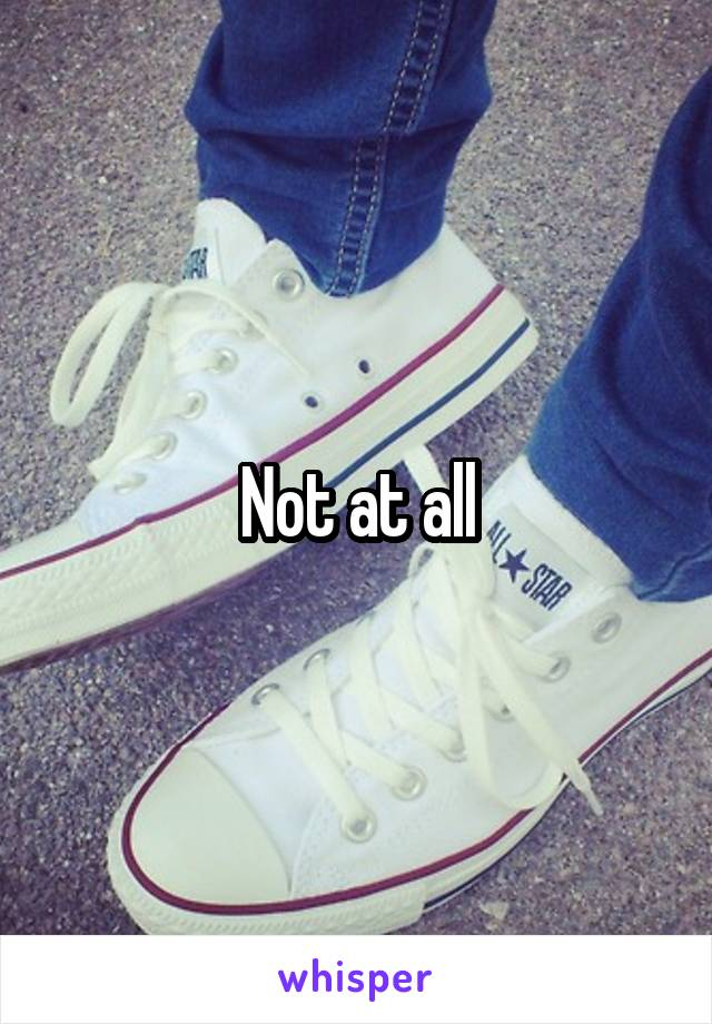 Not at all