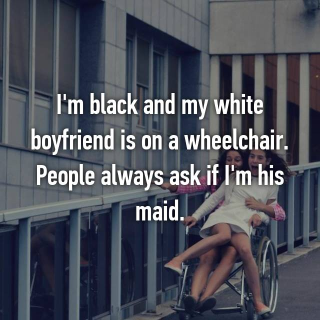 I'm black and my white boyfriend is on a wheelchair. People always ask if I'm his maid.