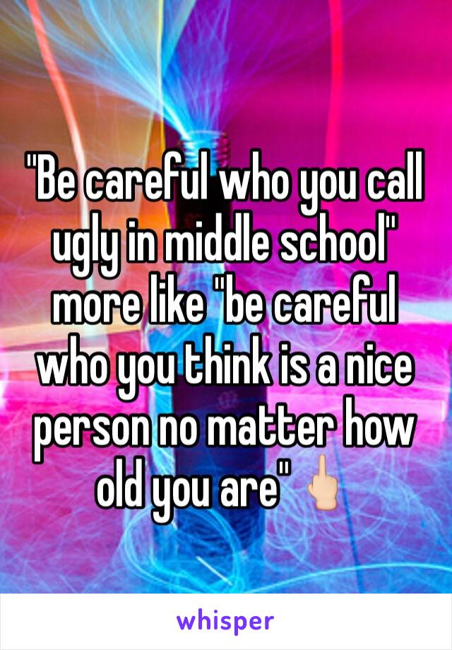 """""""Be careful who you call ugly in middle school"""" more like """"be careful who you think is a nice person no matter how old you are""""🖕🏻"""