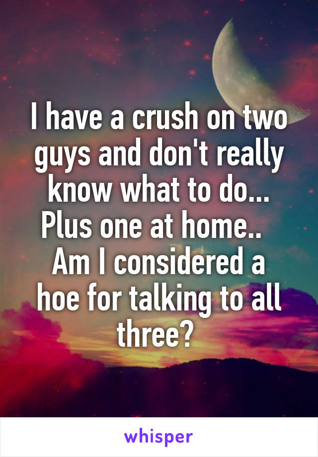 I have a crush on two guys and don't really know what to do... Plus one at home..   Am I considered a hoe for talking to all three?