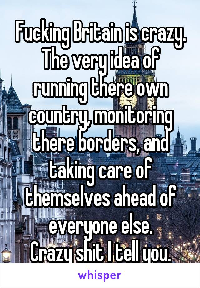 Fucking Britain is crazy. The very idea of running there own country, monitoring there borders, and taking care of themselves ahead of everyone else. Crazy shit I tell you.