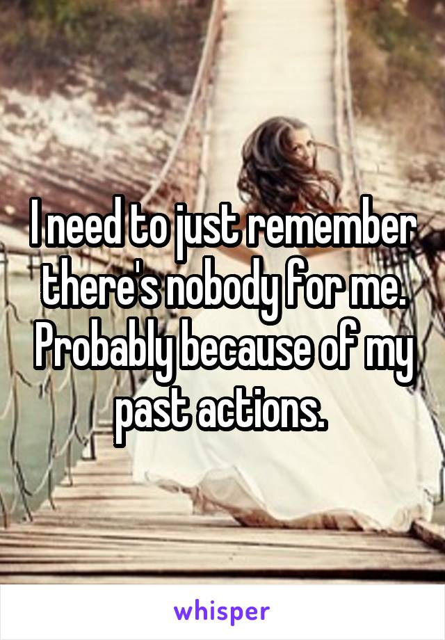 I need to just remember there's nobody for me. Probably because of my past actions.