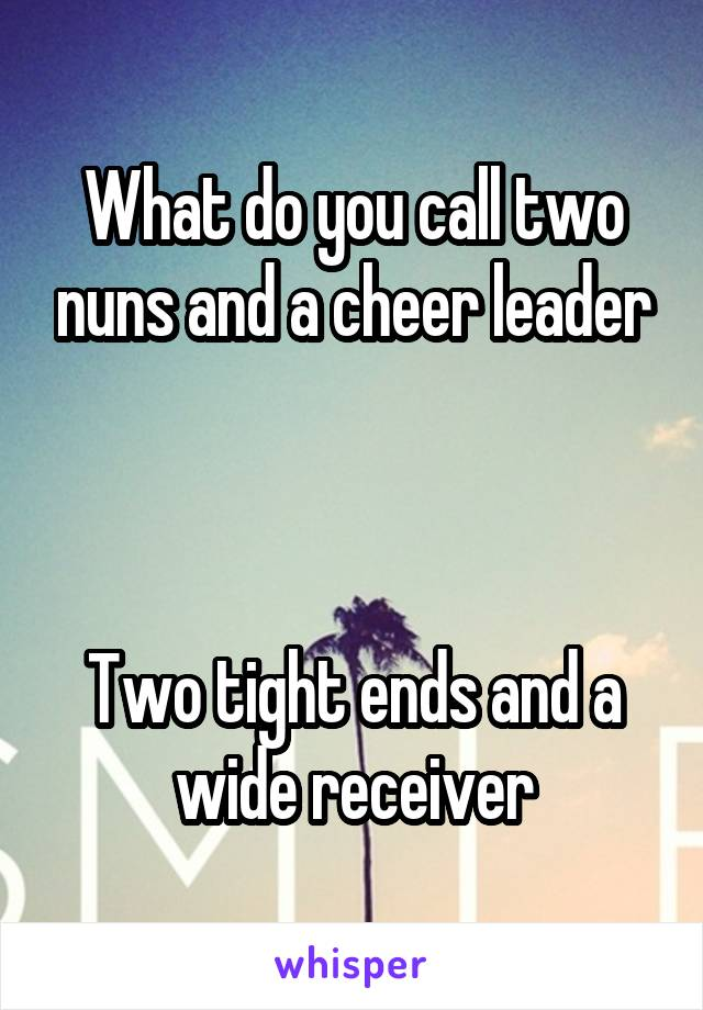 What do you call two nuns and a cheer leader    Two tight ends and a wide receiver