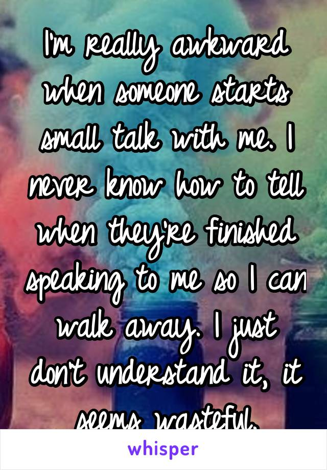 I'm really awkward when someone starts small talk with me. I never know how to tell when they're finished speaking to me so I can walk away. I just don't understand it, it seems wasteful.