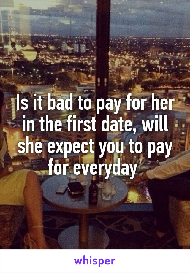 Is it bad to pay for her in the first date, will she expect you to pay for everyday